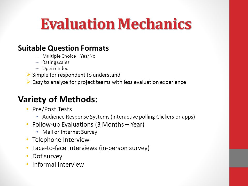 Evaluation Mechanics Suitable Question Formats – Multiple Choice – Yes/No – Rating scales – Open ended  Simple for respondent to understand  Easy to analyze for project teams with less evaluation experience Variety of Methods: Pre/Post Tests Audience Response Systems (interactive polling Clickers or apps) Follow-up Evaluations (3 Months – Year) Mail or Internet Survey Telephone Interview Face-to-face interviews (in-person survey) Dot survey Informal Interview