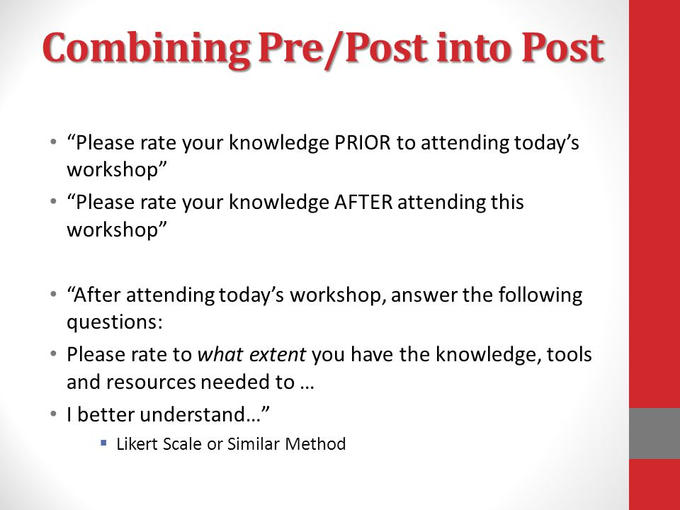 Combining Pre/Post into Post Please rate your knowledge PRIOR to attending today's workshop Please rate your knowledge AFTER attending this workshop After attending today's workshop, answer the following questions: Please rate to what extent you have the knowledge, tools and resources needed to … I better understand…  Likert Scale or Similar Method