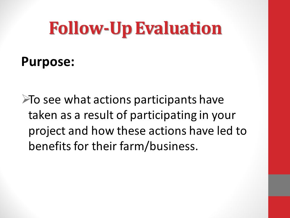 Follow-Up Evaluation Purpose:  To see what actions participants have taken as a result of participating in your project and how these actions have led to benefits for their farm/business.