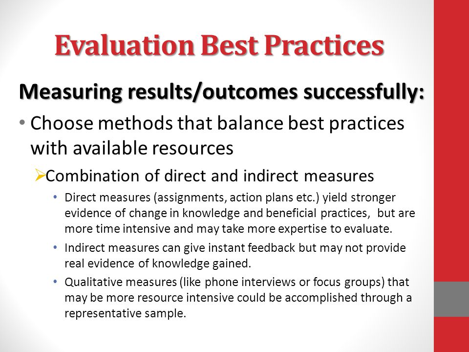 Evaluation Best Practices Measuring results/outcomes successfully: Choose methods that balance best practices with available resources  Combination of direct and indirect measures Direct measures (assignments, action plans etc.) yield stronger evidence of change in knowledge and beneficial practices, but are more time intensive and may take more expertise to evaluate.