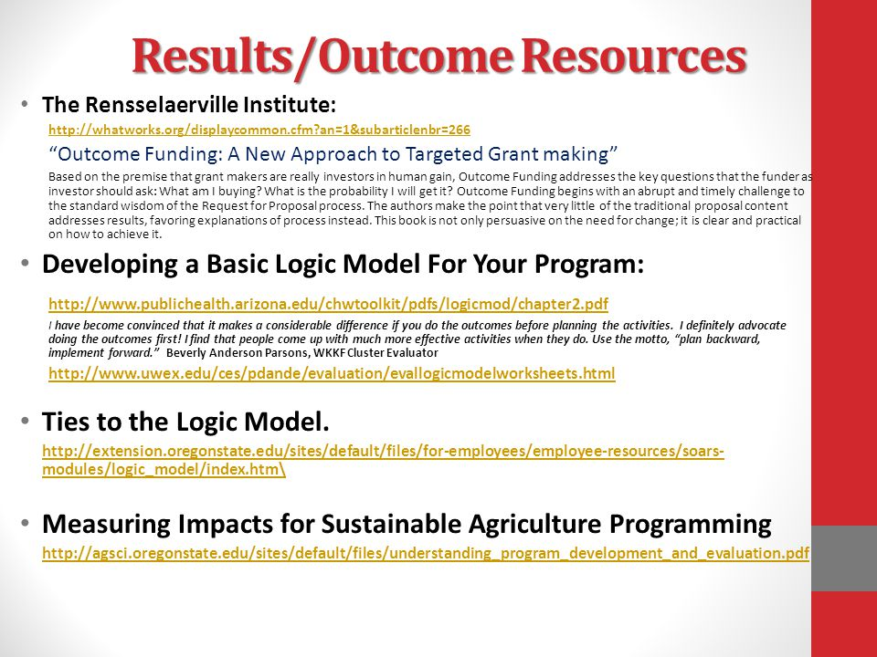 Results/Outcome Resources The Rensselaerville Institute: http://whatworks.org/displaycommon.cfm an=1&subarticlenbr=266 Outcome Funding: A New Approach to Targeted Grant making Based on the premise that grant makers are really investors in human gain, Outcome Funding addresses the key questions that the funder as investor should ask: What am I buying.