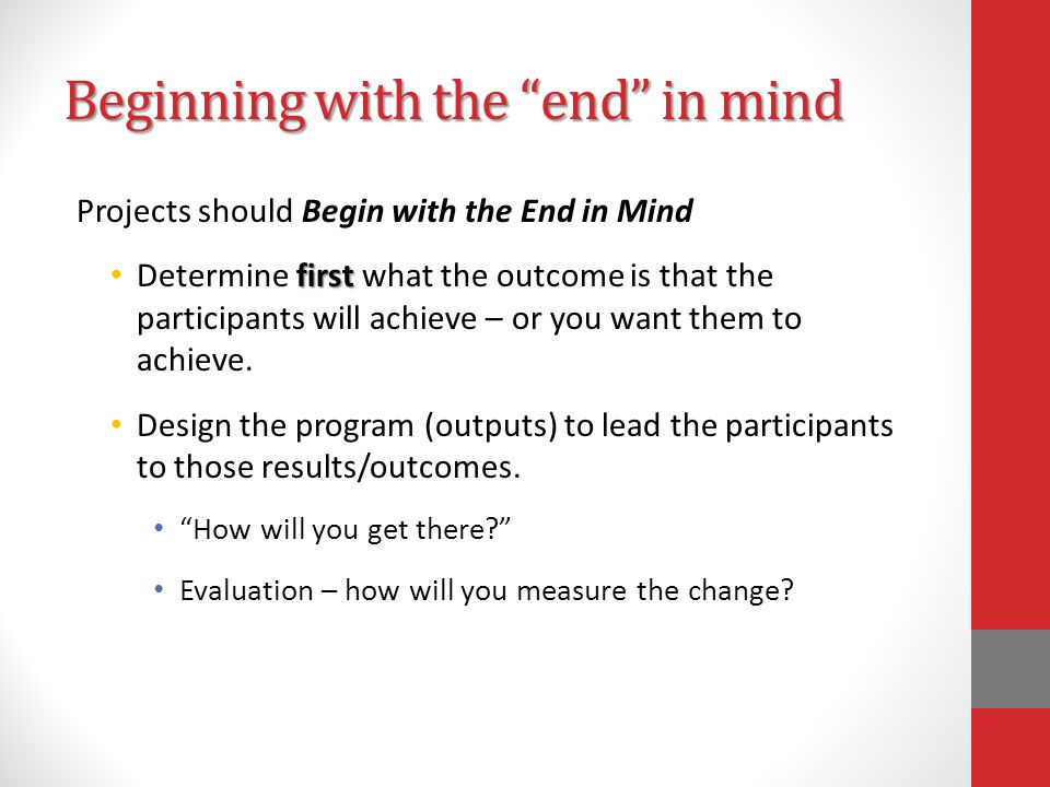 Beginning with the end in mind Projects should Begin with the End in Mind first Determine first what the outcome is that the participants will achieve – or you want them to achieve.