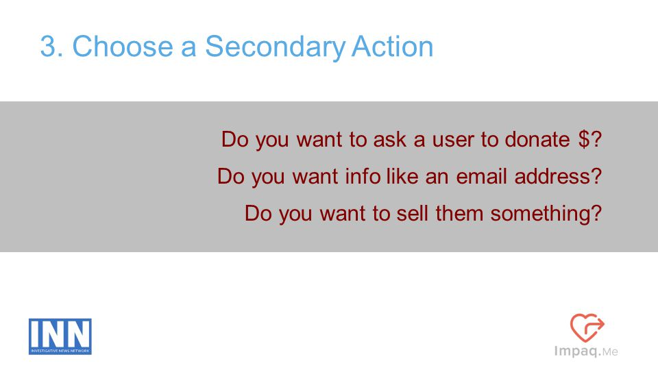 Do you want to ask a user to donate $? Do you want info like an email address? Do you want to sell them something? 3. Choose a Secondary Action