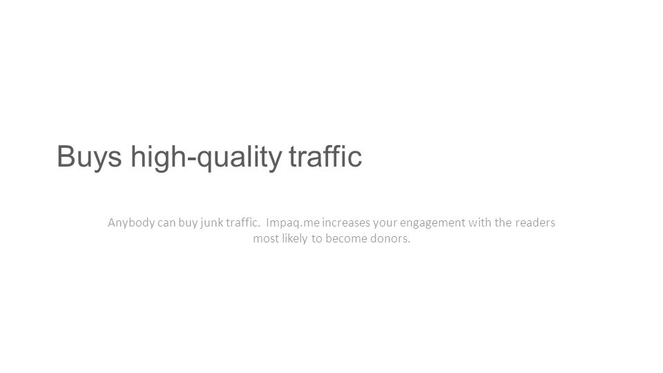 Buys high-quality traffic Anybody can buy junk traffic. Impaq.me increases your engagement with the readers most likely to become donors.