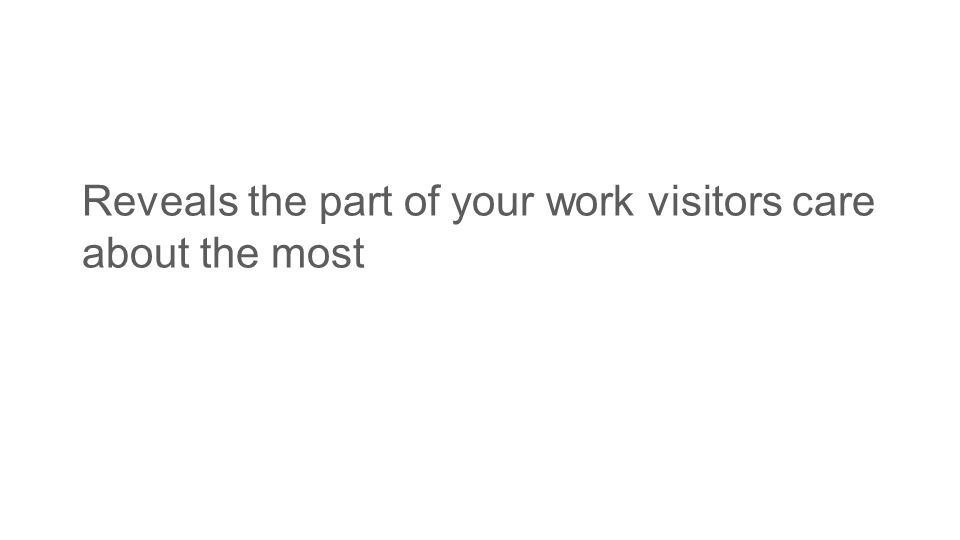 Reveals the part of your work visitors care about the most