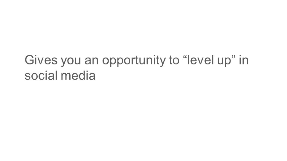 "Gives you an opportunity to ""level up"" in social media"