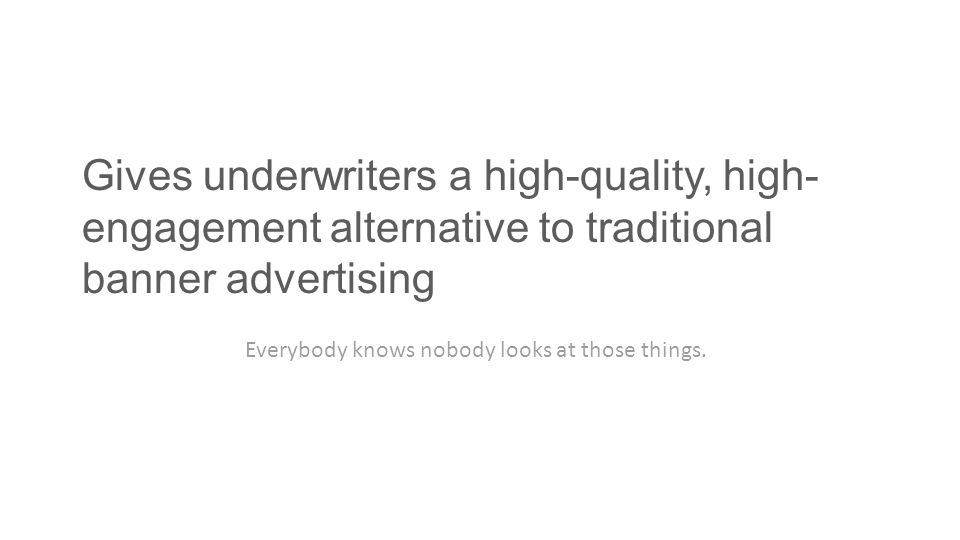 Gives underwriters a high-quality, high- engagement alternative to traditional banner advertising Everybody knows nobody looks at those things.