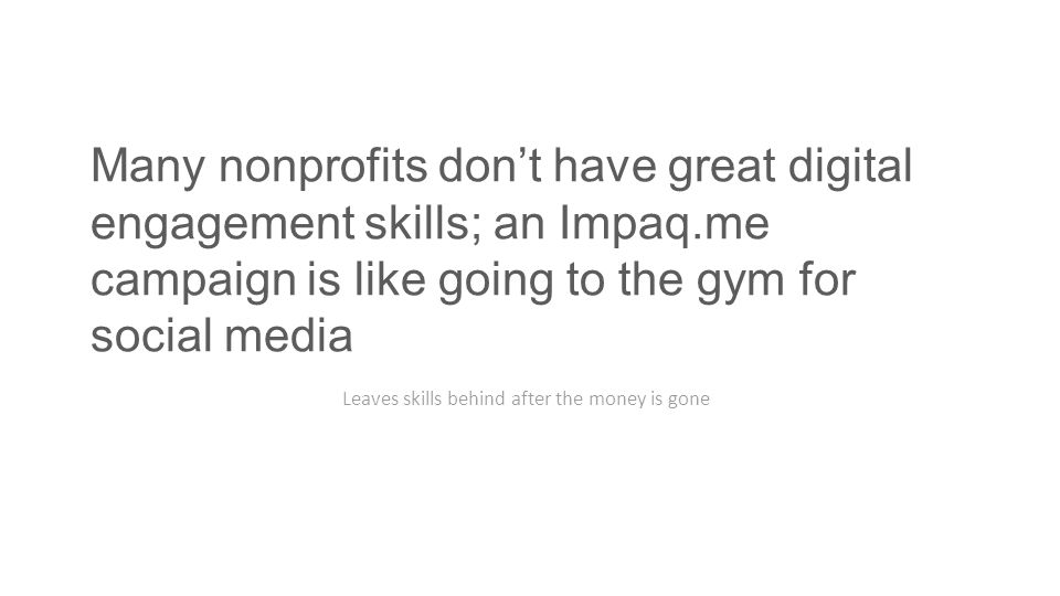 Many nonprofits don't have great digital engagement skills; an Impaq.me campaign is like going to the gym for social media Leaves skills behind after