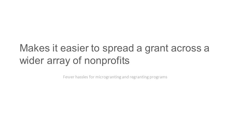 Makes it easier to spread a grant across a wider array of nonprofits Fewer hassles for microgranting and regranting programs