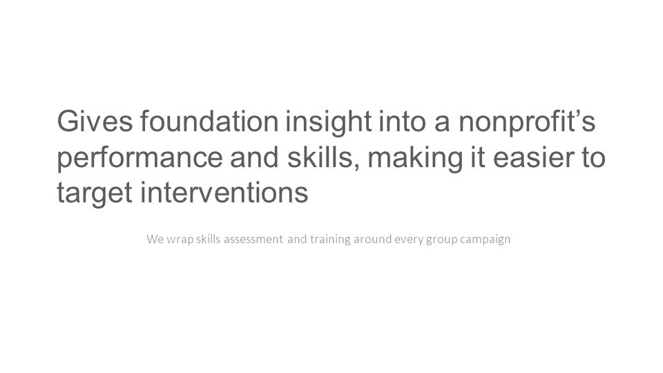 Gives foundation insight into a nonprofit's performance and skills, making it easier to target interventions We wrap skills assessment and training around every group campaign