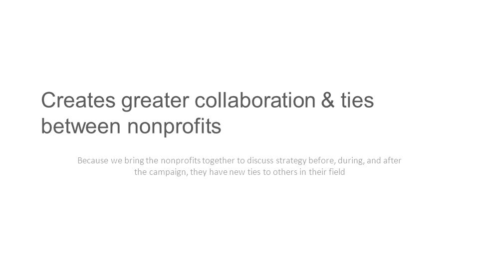 Creates greater collaboration & ties between nonprofits Because we bring the nonprofits together to discuss strategy before, during, and after the cam