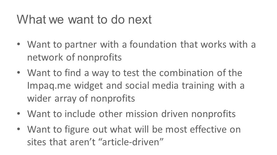 What we want to do next Want to partner with a foundation that works with a network of nonprofits Want to find a way to test the combination of the Impaq.me widget and social media training with a wider array of nonprofits Want to include other mission driven nonprofits Want to figure out what will be most effective on sites that aren't article-driven