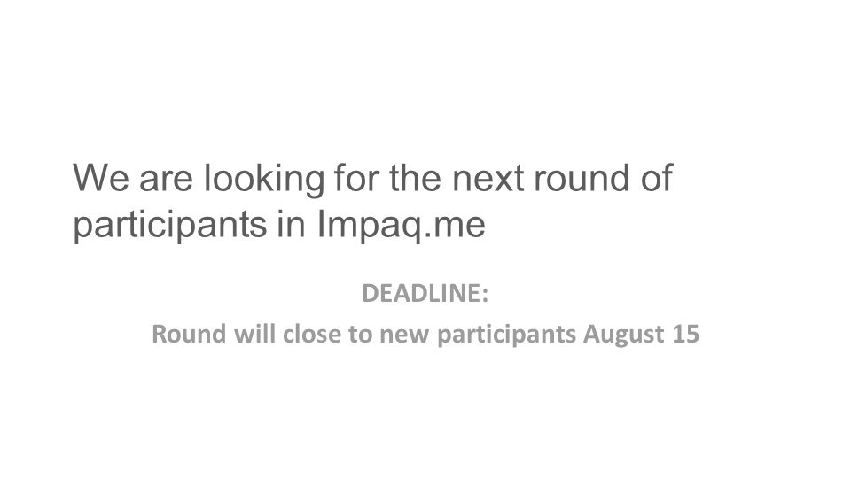 We are looking for the next round of participants in Impaq.me DEADLINE: Round will close to new participants August 15