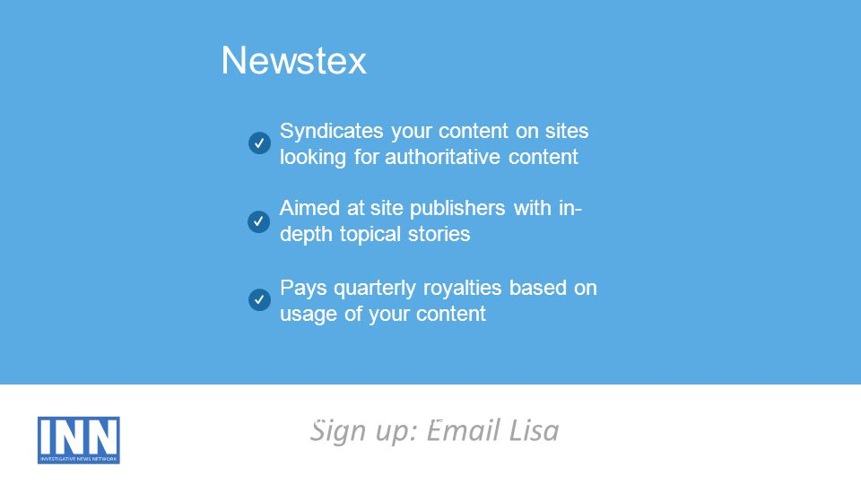 Sign up: Email Lisa Newstex Syndicates your content on sites looking for authoritative content Aimed at site publishers with in- depth topical stories Pays quarterly royalties based on usage of your content Curabitur elementum posuere pretium.