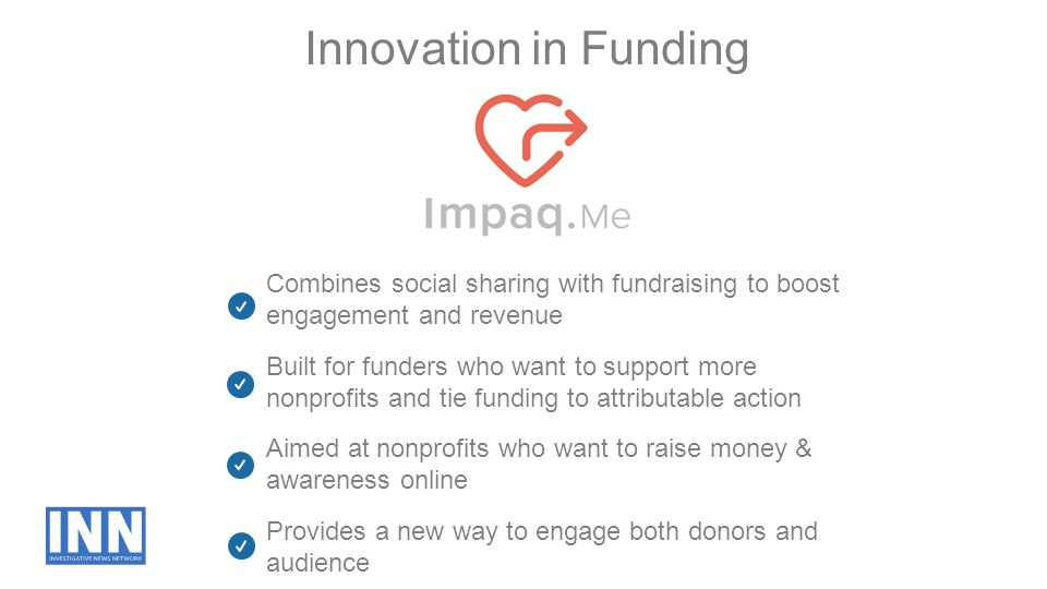 Innovation in Funding Provides a new way to engage both donors and audience Built for funders who want to support more nonprofits and tie funding to a