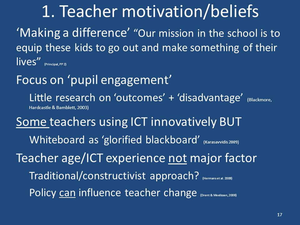 """1. Teacher motivation/beliefs 'Making a difference' """"Our mission in the school is to equip these kids to go out and make something of their lives"""" (Pr"""