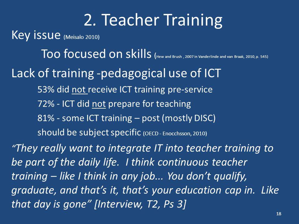 2. Teacher Training Key issue (Meisalo 2010) Too focused on skills ( Hew and Brush, 2007 in Vanderlinde and van Braak, 2010, p. 545) Lack of training
