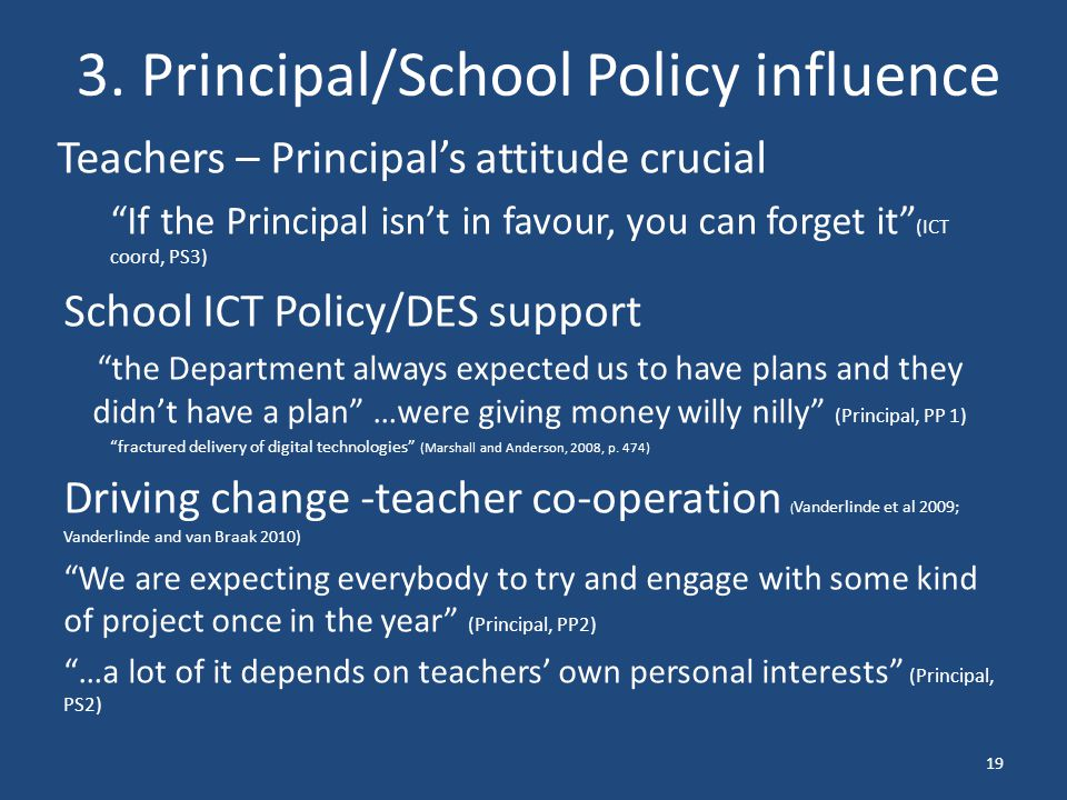 """3. Principal/School Policy influence Teachers – Principal's attitude crucial """"If the Principal isn't in favour, you can forget it"""" (ICT coord, PS3) Sc"""