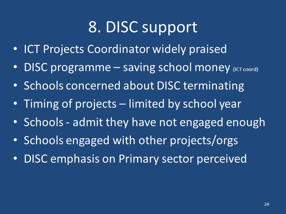 8. DISC support ICT Projects Coordinator widely praised DISC programme – saving school money (ICT coord) Schools concerned about DISC terminating Timi