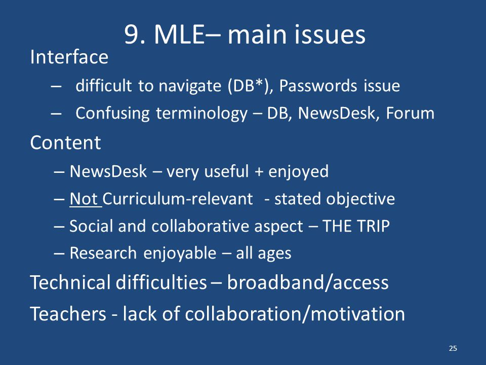 9. MLE– main issues Interface – difficult to navigate (DB*), Passwords issue – Confusing terminology – DB, NewsDesk, Forum Content – NewsDesk – very u