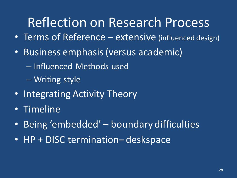 Reflection on Research Process Terms of Reference – extensive (influenced design) Business emphasis (versus academic) – Influenced Methods used – Writing style Integrating Activity Theory Timeline Being 'embedded' – boundary difficulties HP + DISC termination– deskspace 28