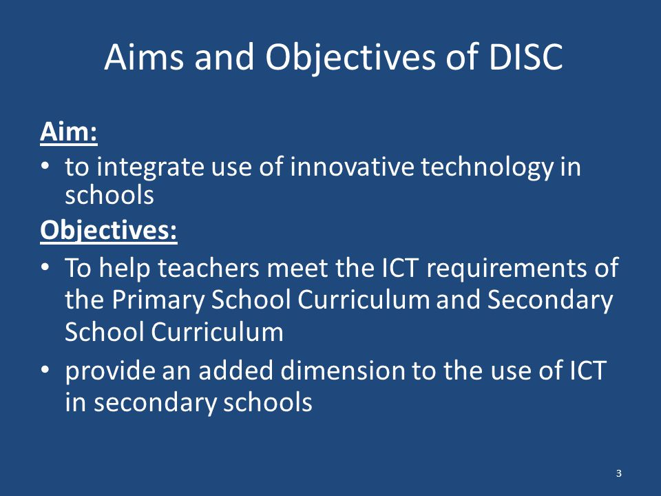 Aims and Objectives of DISC Aim: to integrate use of innovative technology in schools Objectives: To help teachers meet the ICT requirements of the Primary School Curriculum and Secondary School Curriculum provide an added dimension to the use of ICT in secondary schools 3