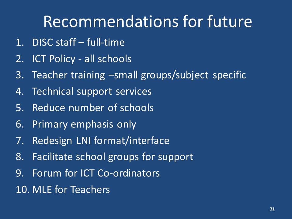 Recommendations for future 1.DISC staff – full-time 2.ICT Policy - all schools 3.Teacher training –small groups/subject specific 4.Technical support services 5.Reduce number of schools 6.Primary emphasis only 7.Redesign LNI format/interface 8.Facilitate school groups for support 9.Forum for ICT Co-ordinators 10.MLE for Teachers 31
