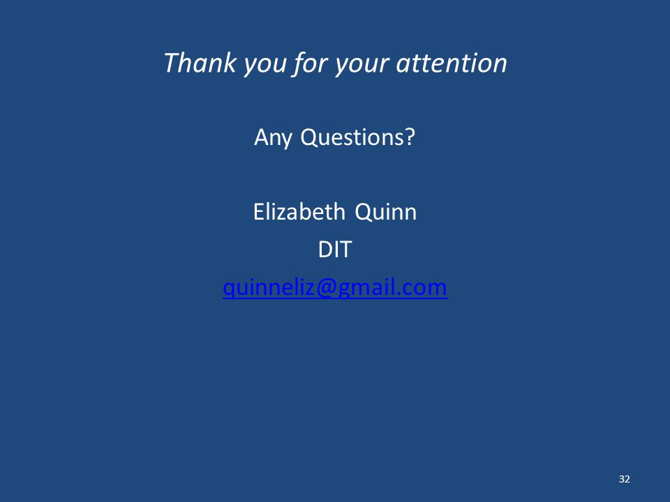 Thank you for your attention Any Questions Elizabeth Quinn DIT quinneliz@gmail.com 32