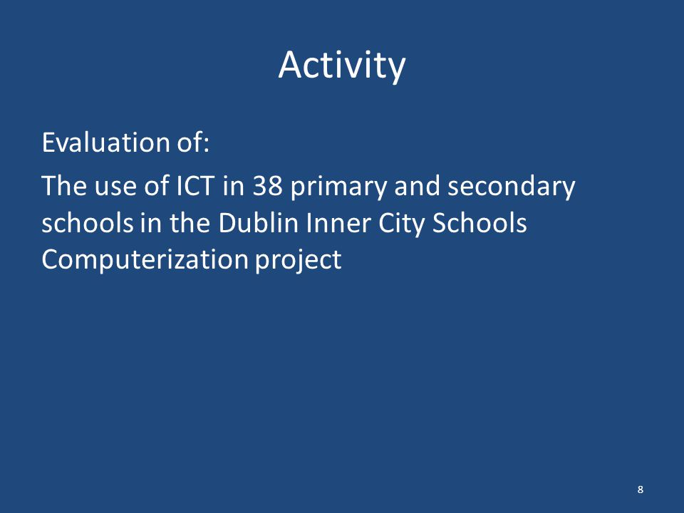 Activity Evaluation of: The use of ICT in 38 primary and secondary schools in the Dublin Inner City Schools Computerization project 8