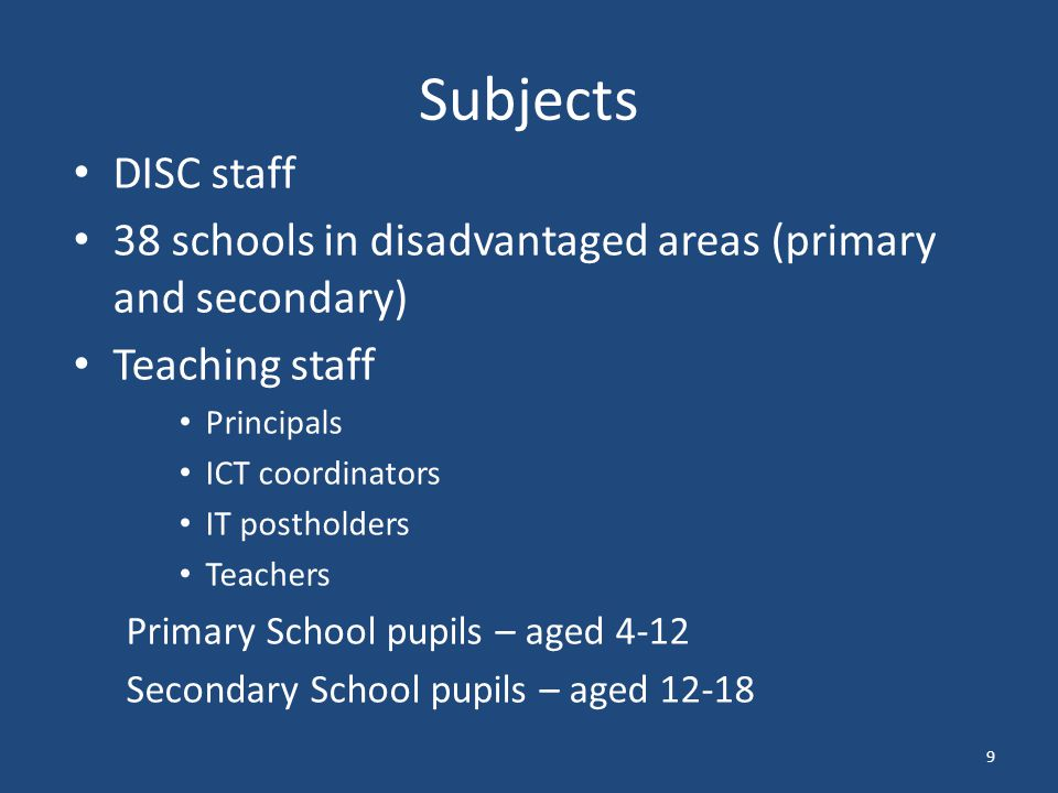Subjects DISC staff 38 schools in disadvantaged areas (primary and secondary) Teaching staff Principals ICT coordinators IT postholders Teachers Primary School pupils – aged 4-12 Secondary School pupils – aged 12-18 9