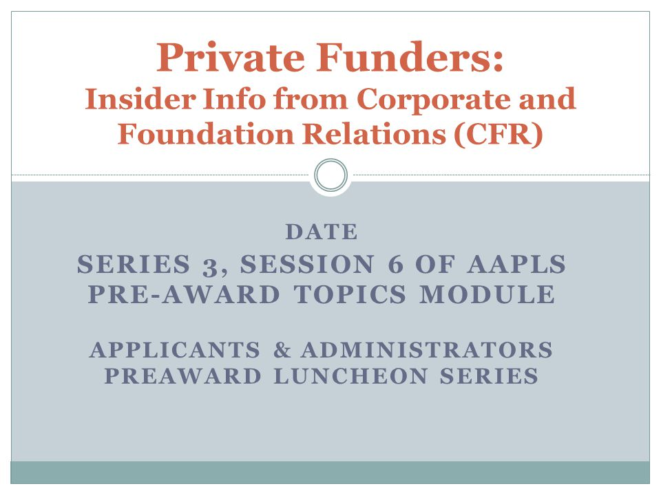 DATE SERIES 3, SESSION 6 OF AAPLS PRE-AWARD TOPICS MODULE APPLICANTS & ADMINISTRATORS PREAWARD LUNCHEON SERIES Private Funders: Insider Info from Corporate and Foundation Relations (CFR)