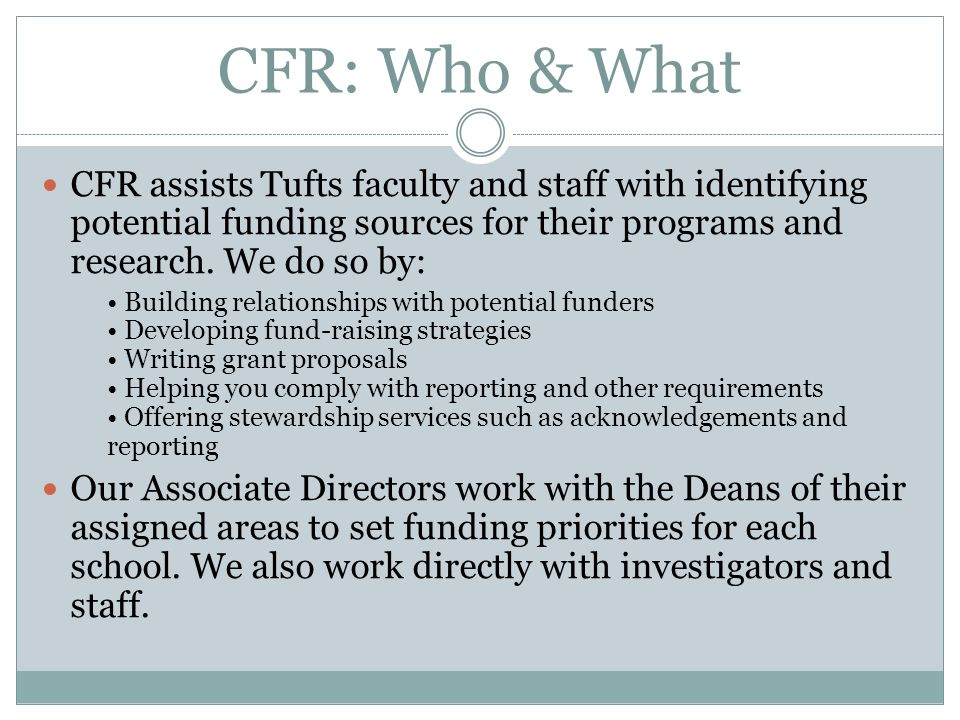 CFR: Who & What CFR assists Tufts faculty and staff with identifying potential funding sources for their programs and research. We do so by: Building