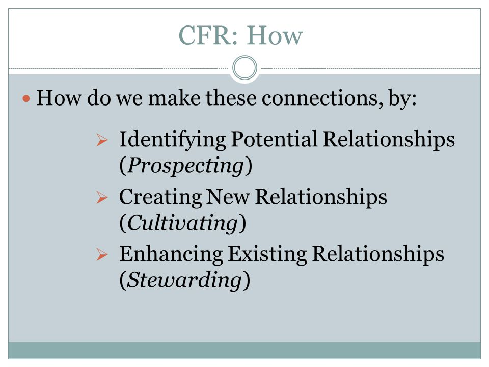 CFR: How How do we make these connections, by:  Identifying Potential Relationships (Prospecting)  Creating New Relationships (Cultivating)  Enhanc