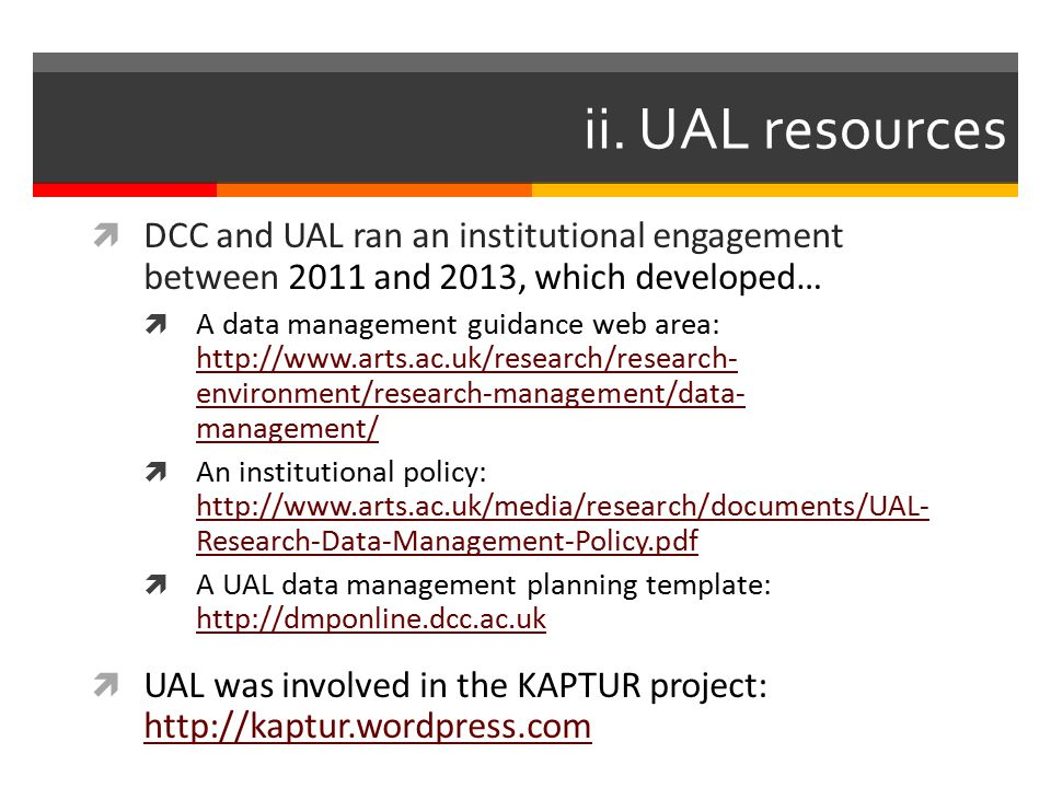 ii. UAL resources  DCC and UAL ran an institutional engagement between 2011 and 2013, which developed…  A data management guidance web area: http://