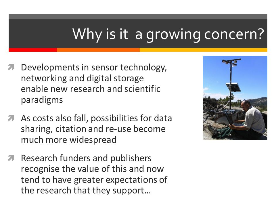  Developments in sensor technology, networking and digital storage enable new research and scientific paradigms  As costs also fall, possibilities for data sharing, citation and re-use become much more widespread  Research funders and publishers recognise the value of this and now tend to have greater expectations of the research that they support… Why is it a growing concern?
