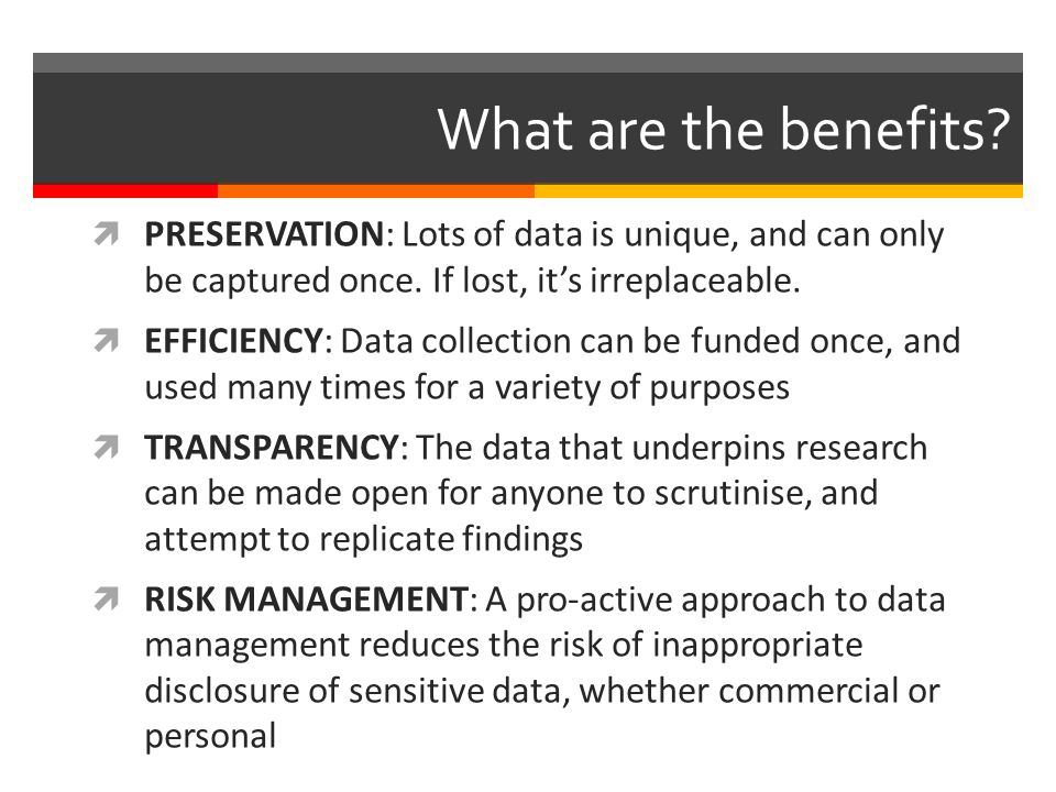 What are the benefits. PRESERVATION: Lots of data is unique, and can only be captured once.
