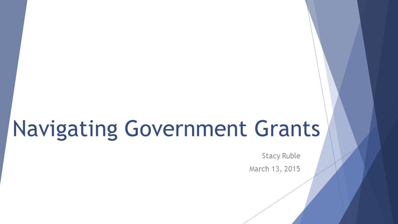 Navigating Government Grants Stacy Ruble March 13, 2015