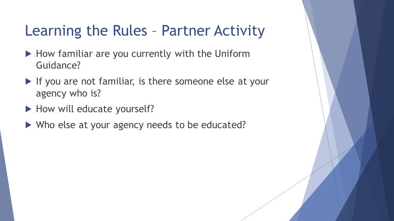 Learning the Rules – Partner Activity  How familiar are you currently with the Uniform Guidance?  If you are not familiar, is there someone else at
