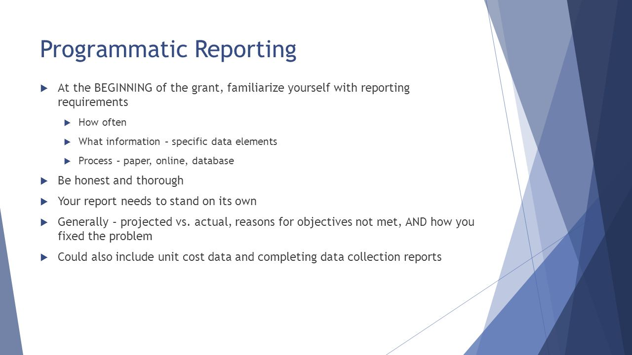 Programmatic Reporting  At the BEGINNING of the grant, familiarize yourself with reporting requirements  How often  What information – specific dat
