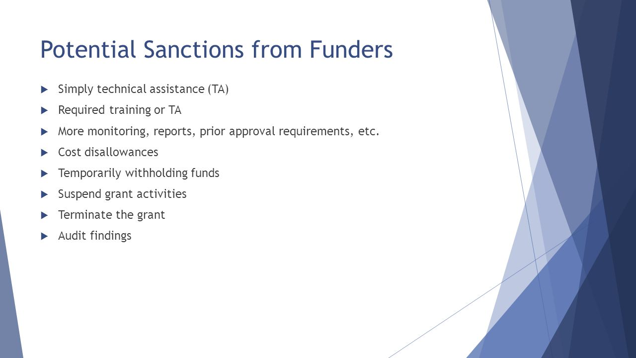 Potential Sanctions from Funders  Simply technical assistance (TA)  Required training or TA  More monitoring, reports, prior approval requirements,