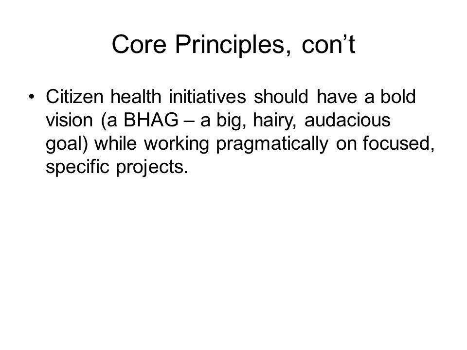 Core Principles, con't Citizen health initiatives should have a bold vision (a BHAG – a big, hairy, audacious goal) while working pragmatically on focused, specific projects.