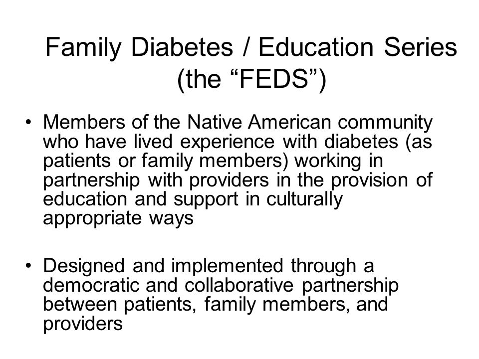 Family Diabetes / Education Series (the FEDS ) Members of the Native American community who have lived experience with diabetes (as patients or family members) working in partnership with providers in the provision of education and support in culturally appropriate ways Designed and implemented through a democratic and collaborative partnership between patients, family members, and providers