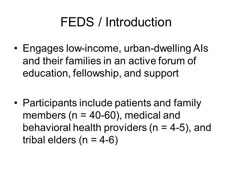 FEDS / Introduction Engages low-income, urban-dwelling AIs and their families in an active forum of education, fellowship, and support Participants include patients and family members (n = 40-60), medical and behavioral health providers (n = 4-5), and tribal elders (n = 4-6)