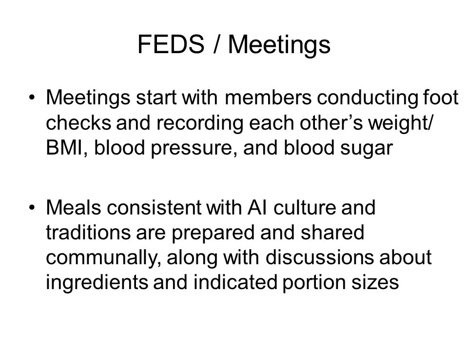 FEDS / Meetings Meetings start with members conducting foot checks and recording each other's weight/ BMI, blood pressure, and blood sugar Meals consistent with AI culture and traditions are prepared and shared communally, along with discussions about ingredients and indicated portion sizes