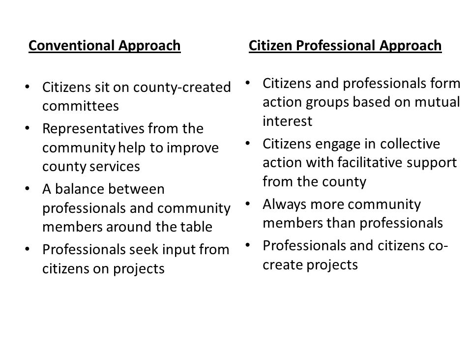 Conventional Approach Citizens sit on county-created committees Representatives from the community help to improve county services A balance between professionals and community members around the table Professionals seek input from citizens on projects Citizen Professional Approach Citizens and professionals form action groups based on mutual interest Citizens engage in collective action with facilitative support from the county Always more community members than professionals Professionals and citizens co- create projects