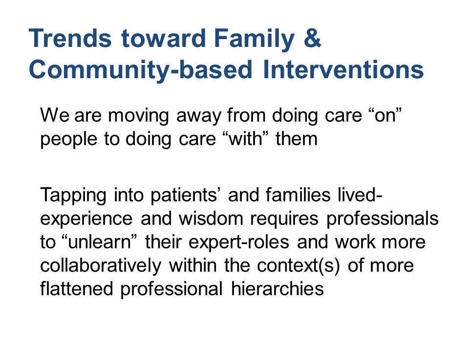 Trends toward Family & Community-based Interventions We are moving away from doing care on people to doing care with them Tapping into patients' and families lived- experience and wisdom requires professionals to unlearn their expert-roles and work more collaboratively within the context(s) of more flattened professional hierarchies