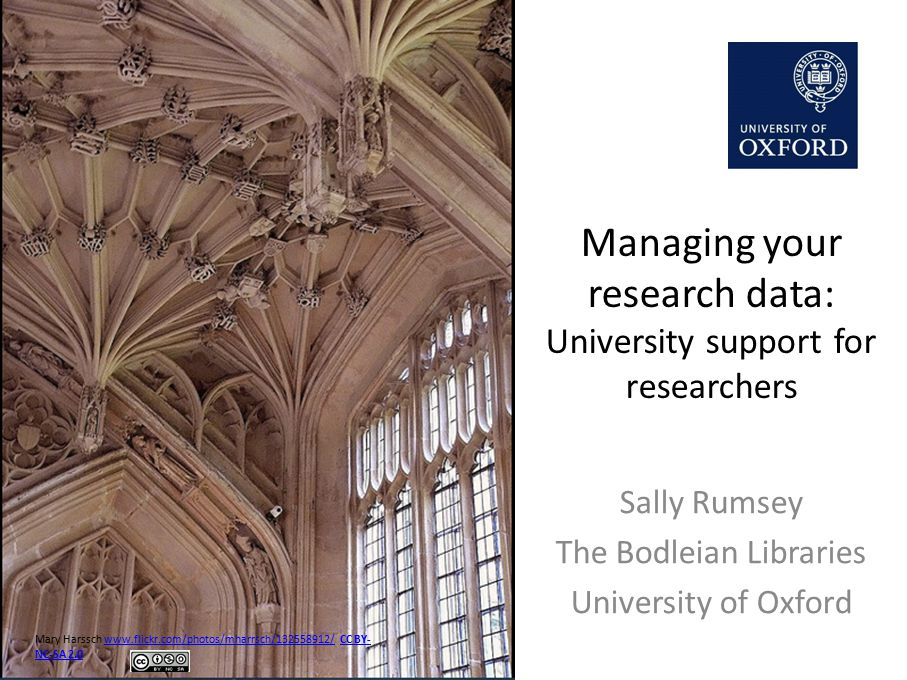 Managing your research data: University support for researchers Sally Rumsey The Bodleian Libraries University of Oxford Mary Harssch www.flickr.com/photos/mharrsch/132558912/ CC BY- NC-SA 2.0www.flickr.com/photos/mharrsch/132558912/CC BY- NC-SA 2.0