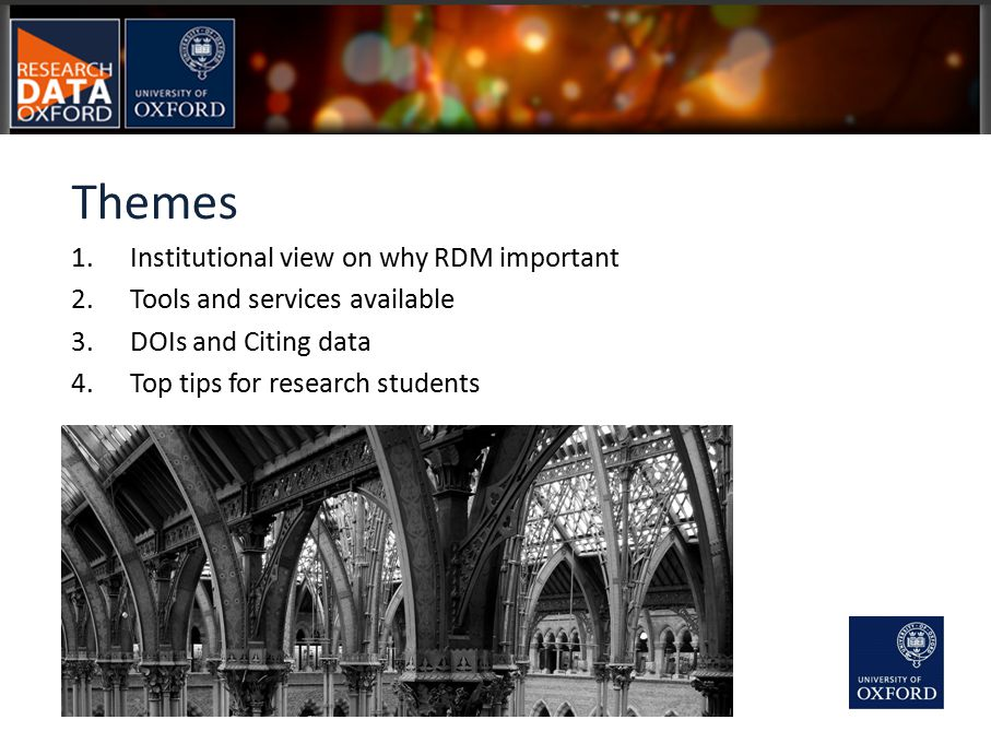 1.Institutional view on why RDM important 2.Tools and services available 3.DOIs and Citing data 4.Top tips for research students Themes