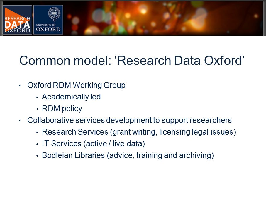 Oxford RDM Working Group Academically led RDM policy Collaborative services development to support researchers Research Services (grant writing, licensing legal issues) IT Services (active / live data) Bodleian Libraries (advice, training and archiving) Common model: 'Research Data Oxford'