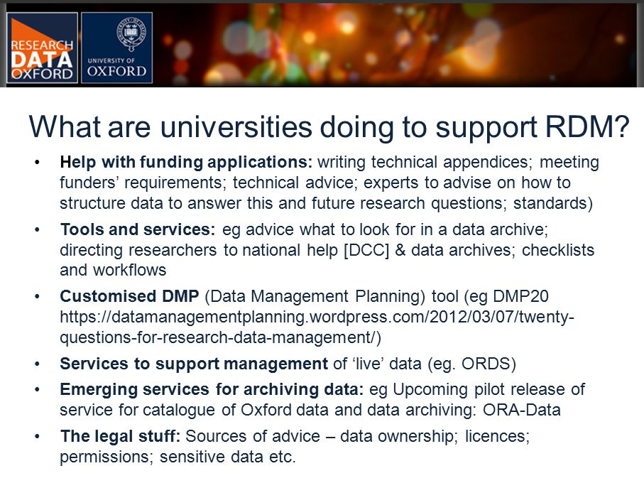 Help with funding applications: writing technical appendices; meeting funders' requirements; technical advice; experts to advise on how to structure data to answer this and future research questions; standards) Tools and services: eg advice what to look for in a data archive; directing researchers to national help [DCC] & data archives; checklists and workflows Customised DMP (Data Management Planning) tool (eg DMP20 https://datamanagementplanning.wordpress.com/2012/03/07/twenty- questions-for-research-data-management/) Services to support management of 'live' data (eg.
